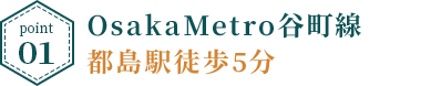 point1:OsakaMetro谷町線都島駅徒歩5分